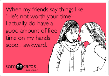 """When my friends say things like """"He's not worth your time""""- I actually do have a good amount of free  time on my hands sooo... awkward."""