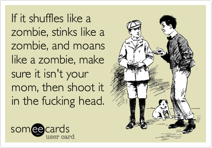 If it shuffles like a zombie, stinks like a zombie, and moans like a zombie, make sure it isn't your mom, then shoot it in the fucking head.