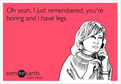 Oh yeah, I just remembered, you're boring and I have legs.