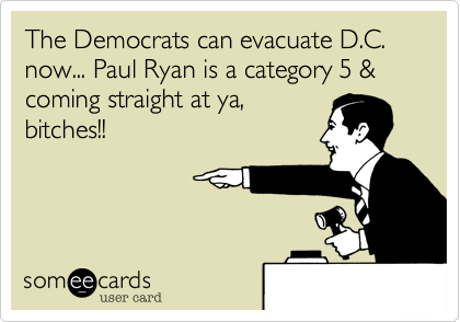The Democrats can evacuate D.C. now... Paul Ryan is a category 5 & coming straight at ya, bitches!!