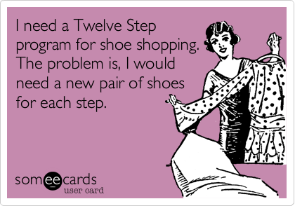 I need a Twelve Step program for shoe shopping. The problem is, I would need a new pair of shoes for each step.