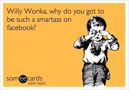 Willy Wonka, why do you got to be such a smartass on facebook?
