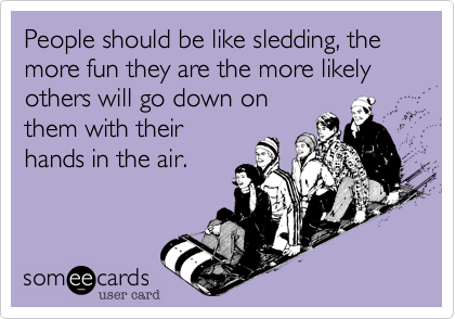 People should be like sledding, the more fun they are the more likely others will go down on them with their hands in the air.
