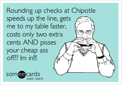 Rounding up checks at Chipotle speeds up the line, gets  me to my table faster, costs only two extra cents AND pisses your cheap ass  off?? Im in!!!
