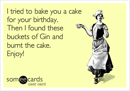 I tried to bake you a cake for your birthday. Then I found these  buckets of Gin and  burnt the cake.  Enjoy!