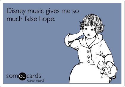 Disney music gives me so much false hope.