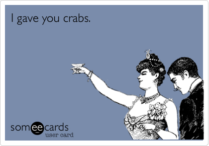 I gave you crabs.