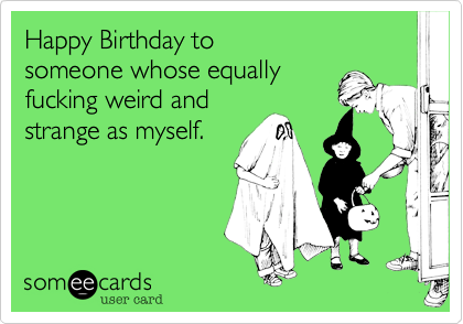 Happy Birthday To Someone Whose Equally Fucking Weird And Strange – Strange Birthday Card
