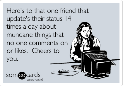 Here's to that one friend that update's their status 14 times a day about mundane things that no one comments on or likes.  Cheers to you.