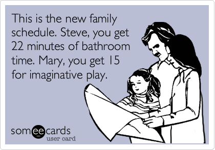 This is the new family schedule. Steve, you get 22 minutes of bathroom time. Mary, you get 15 for imaginative play.