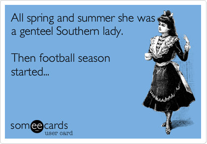 All spring and summer she was a genteel Southern lady.  Then football season started...