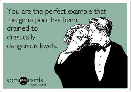 You are the perfect example that the gene pool has been drained to drastically dangerous levels.