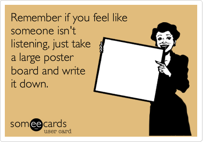 Remember if you feel like someone isn't listening, just take a large poster board and write it down.