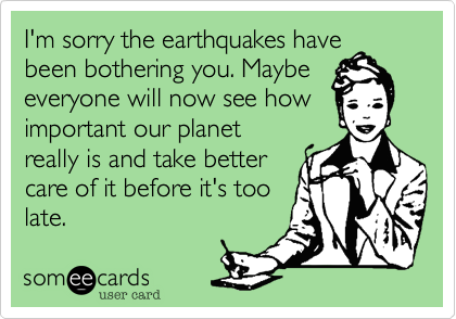 I'm sorry the earthquakes have been bothering you. Maybe everyone will now see how important our planet really is and take better care of it before it's too late.