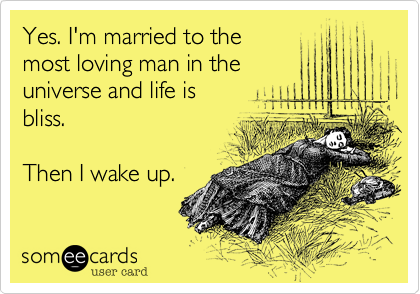 Yes. I'm married to the most loving man in the universe and life is bliss.  Then I wake up.