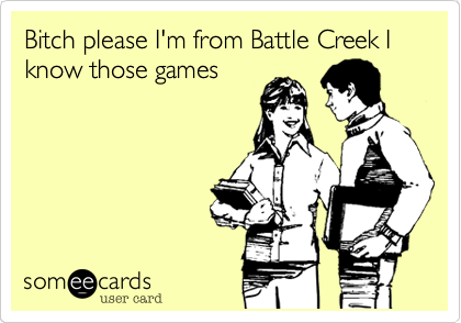 Bitch please I'm from Battle Creek I know those games