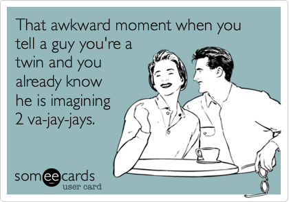 That awkward moment when you tell a guy you're a twin and you already know he is imagining  2 va-jay-jays.