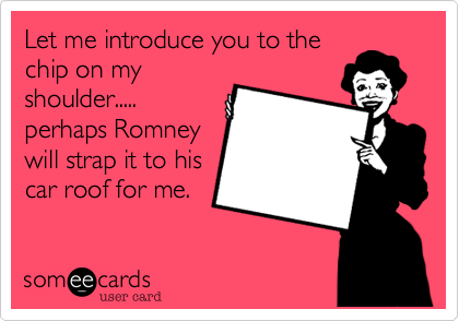 Let me introduce you to the chip on my shoulder.....  perhaps Romney will strap it to his car roof for me.