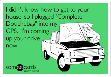 """I didn't know how to get to your house, so I plugged """"Complete Douchebag"""" into my GPS.  I'm coming up your drive now."""