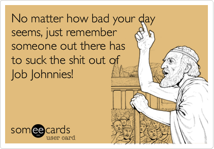 No matter how bad your day seems, just remember someone out there has to suck the shit out of Job Johnnies!