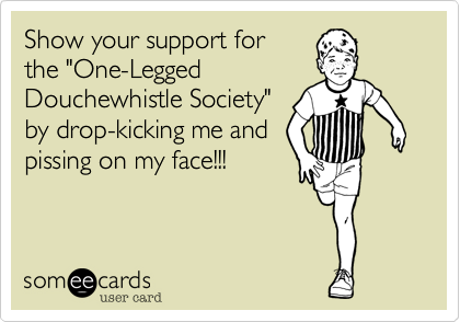 """Show your support for the """"One-Legged Douchewhistle Society"""" by drop-kicking me and pissing on my face!!!"""