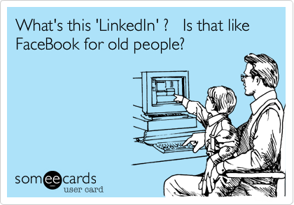 What's this 'LinkedIn' ?   Is that like FaceBook for old people?