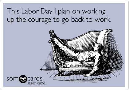 This Labor Day I plan on working up the courage to go back to work.
