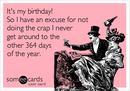 It's my birthday! So I have an excuse for not doing the crap I never get around to the other 364 days of the year.