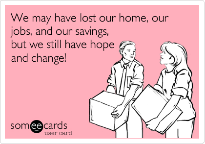 We may have lost our home, our jobs, and our savings, but we still have hope and change!