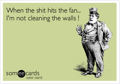 When the shit hits the fan... I'm not cleaning the walls !