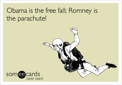 Obama is the free fall; Romney is the parachute!