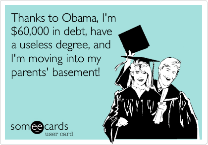 Thanks to Obama, I'm %2460,000 in debt, have a useless degree, and  I'm moving into my  parents' basement!