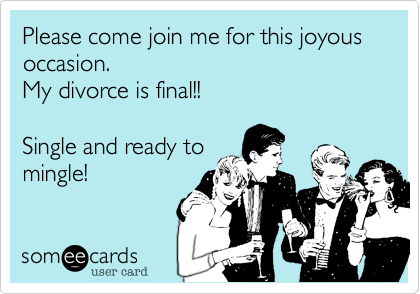 Please come join me for this joyous occasion.  My divorce is final!!   Single and ready to mingle!