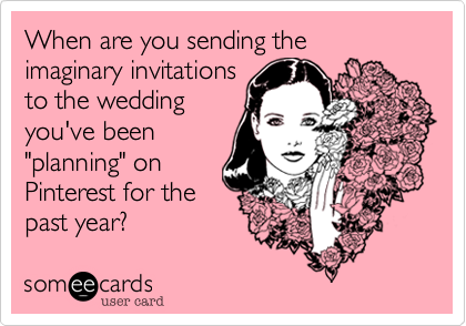 """When are you sending the imaginary invitations to the wedding you've been """"planning"""" on Pinterest for the past year?"""