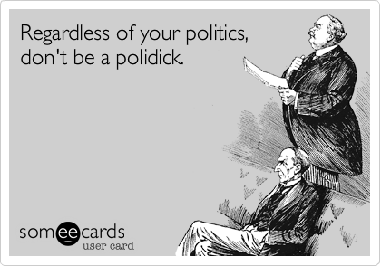 Regardless of your politics, don't be a polidick.