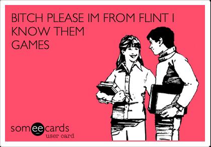 BITCH PLEASE IM FROM FLINT I KNOW THEM GAMES