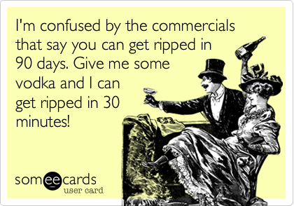 I'm confused by the commercials that say you can get ripped in 90 days. Give me some vodka and I can get ripped in 30 minutes!