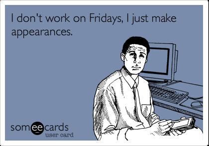 I don't work on Fridays, I just make appearances.