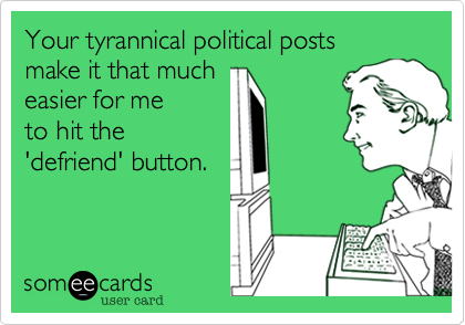 Your tyrannical political posts  make it that much easier for me  to hit the 'defriend' button.