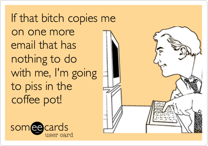 If that bitch copies me on one more email that has nothing to do with me, I'm going to piss in the coffee pot!