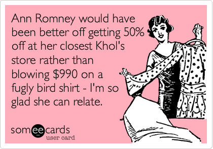 Ann Romney would have been better off getting 50% off at her closest Khol's store rather than blowing %24990 on a fugly bird shirt - I'm so glad she can relate.
