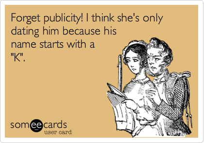 """Forget publicity! I think she's only dating him because his name starts with a  """"K""""."""