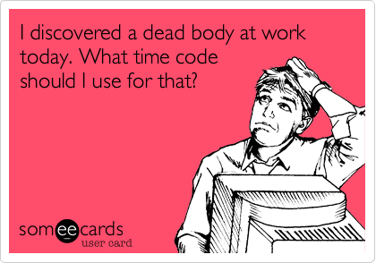 I discovered a dead body at work today. What time code should I use for that?