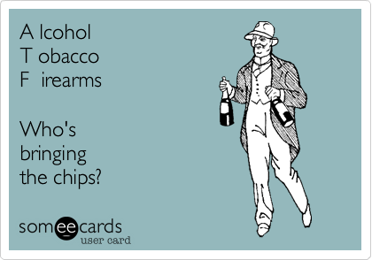 A lcohol  T obacco  F  irearms    Who's bringing the chips?