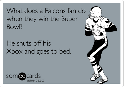 What does a Falcons fan do when they win the Super Bowl?    He shuts off his Xbox and goes to bed.