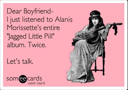 "Dear Boyfriend-  I just listened to Alanis Morissette's entire ""Jagged Little Pill"" album. Twice.  Let's talk."