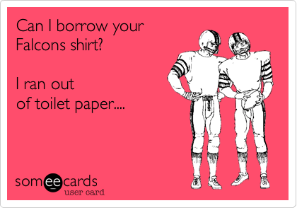Can I borrow your Falcons shirt?    I ran out of toilet paper....