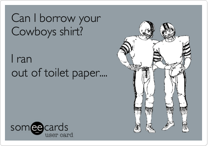 Can I borrow your Cowboys shirt?    I ran out of toilet paper....
