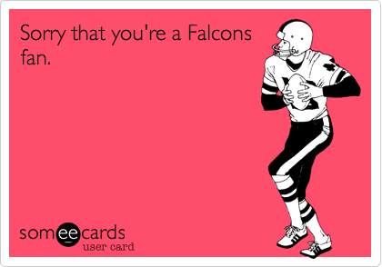 Sorry that you're a Falcons fan.
