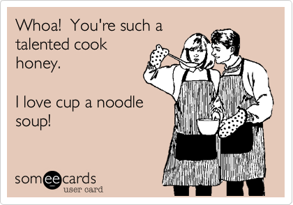 Whoa!  You're such a talented cook honey.     I love cup a noodle soup!